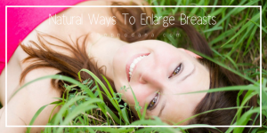 Natural ways to enlarge breast size without surgery