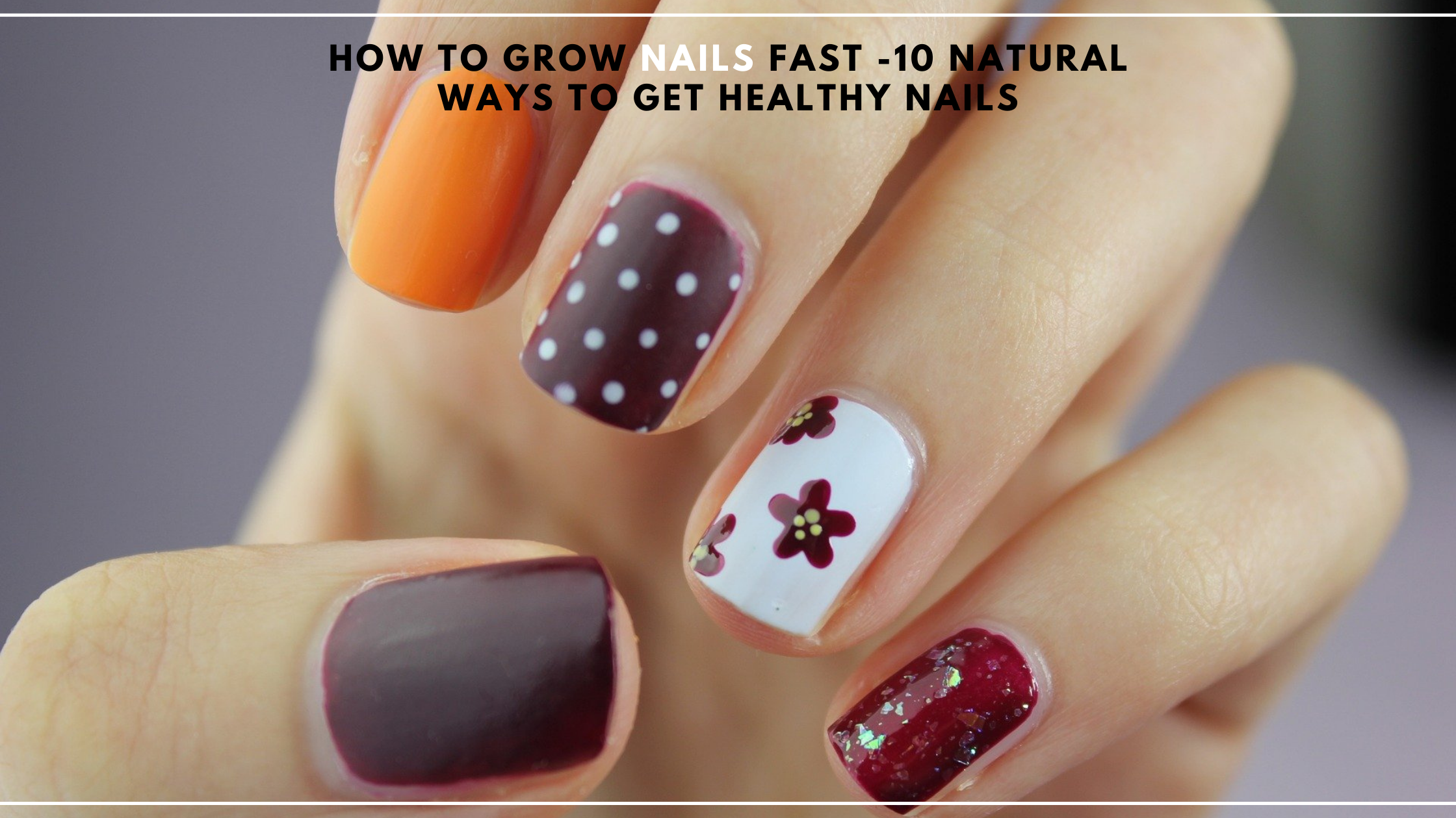 How to Grow Nails Fast -10 Natural Ways to Get Healthy Nails